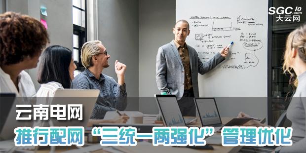 """云南电网推行配网""""三统一两强化""""管理优化"""